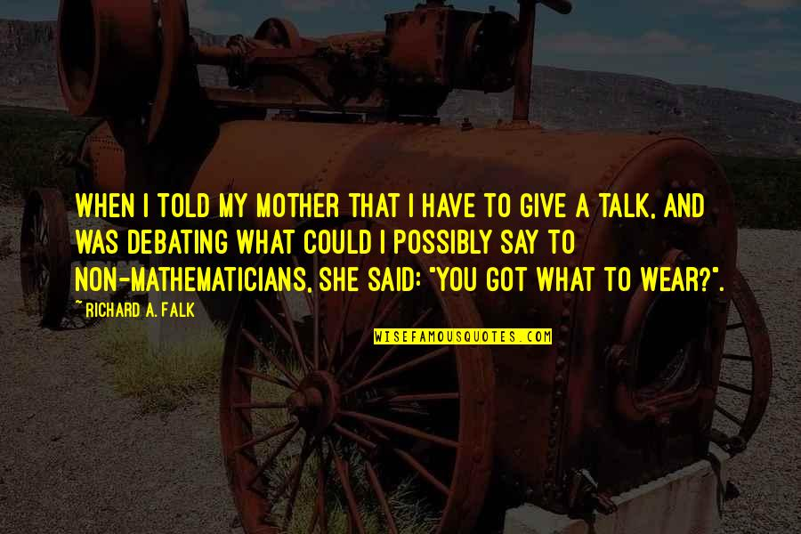Best Debating Quotes By Richard A. Falk: When I told my mother that I have
