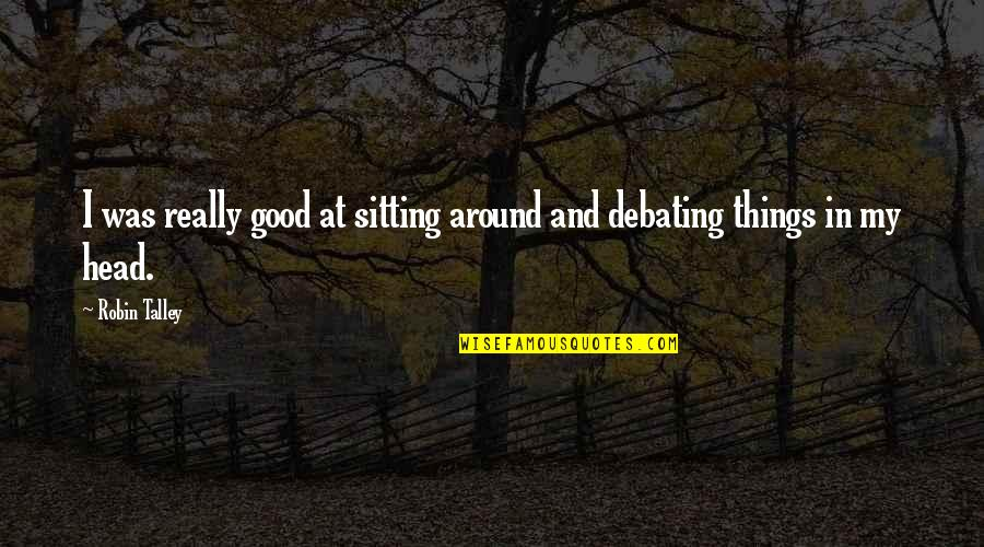 Best Debating Quotes By Robin Talley: I was really good at sitting around and