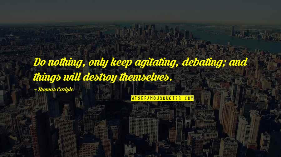 Best Debating Quotes By Thomas Carlyle: Do nothing, only keep agitating, debating; and things