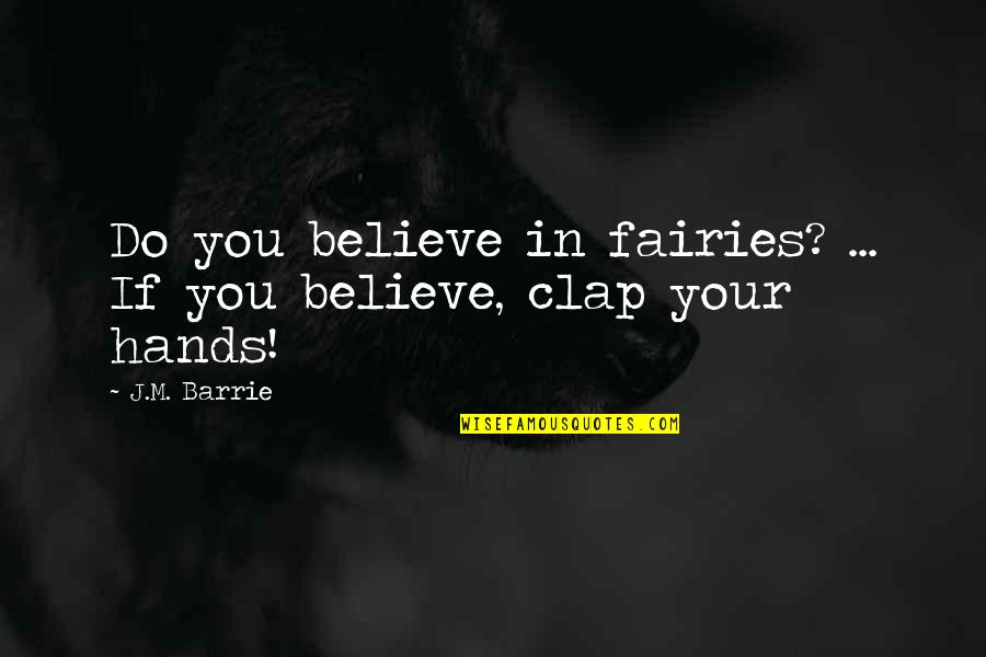 Best Dialog Quotes By J.M. Barrie: Do you believe in fairies? ... If you