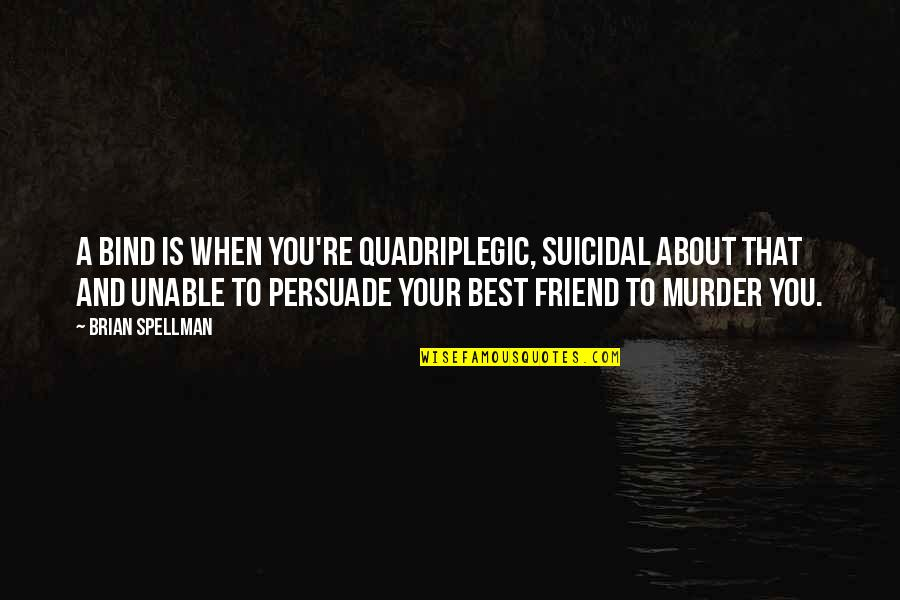 Best Disabled Quotes By Brian Spellman: A bind is when you're quadriplegic, suicidal about