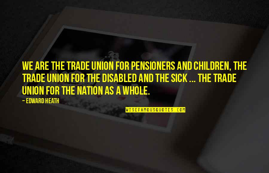 Best Disabled Quotes By Edward Heath: We are the trade union for pensioners and