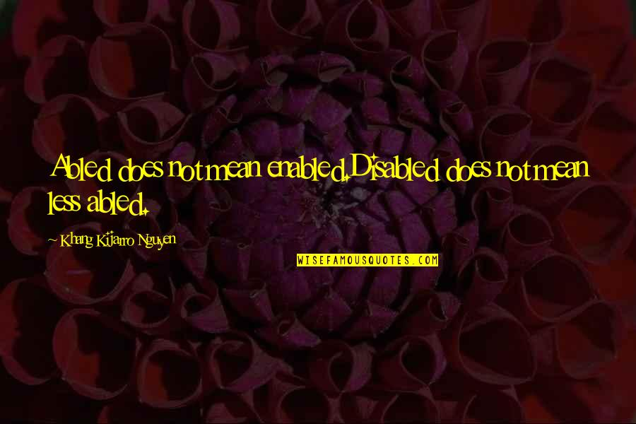 Best Disabled Quotes By Khang Kijarro Nguyen: Abled does not mean enabled.Disabled does not mean