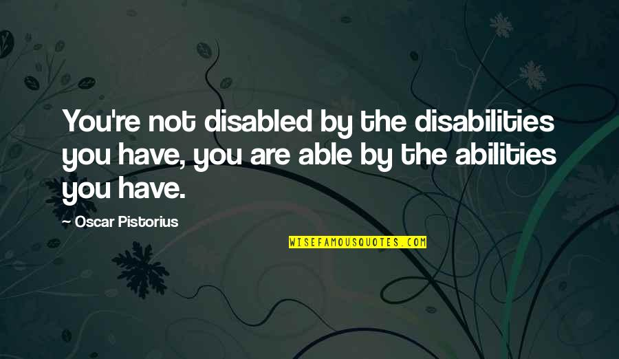 Best Disabled Quotes By Oscar Pistorius: You're not disabled by the disabilities you have,