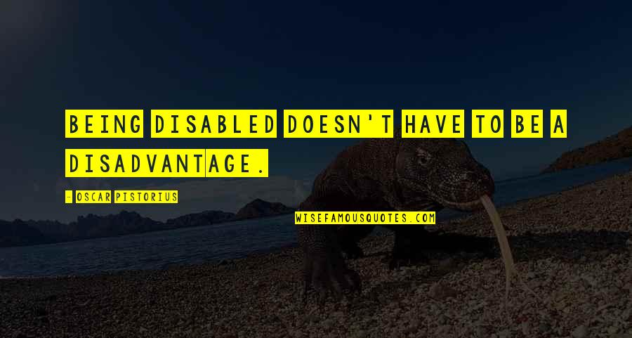 Best Disabled Quotes By Oscar Pistorius: Being disabled doesn't have to be a disadvantage.