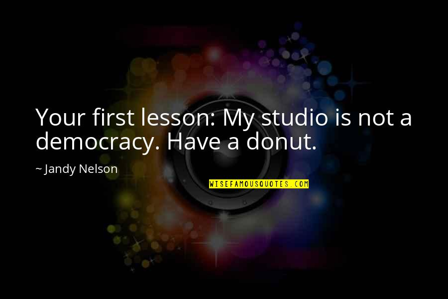 Best Donut Quotes By Jandy Nelson: Your first lesson: My studio is not a