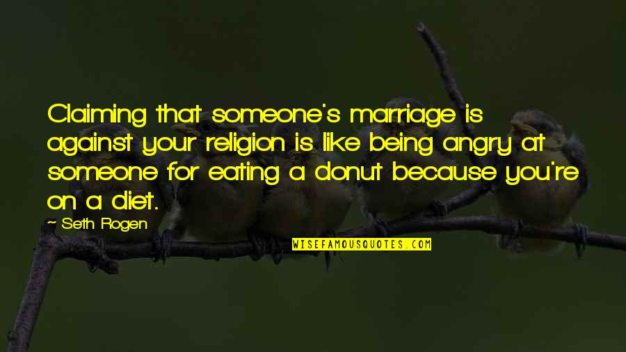 Best Donut Quotes By Seth Rogen: Claiming that someone's marriage is against your religion