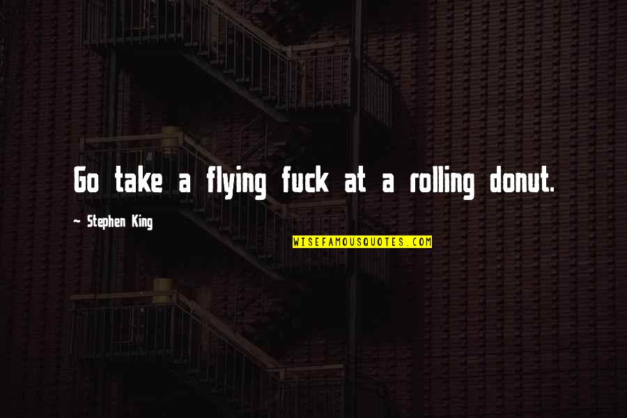 Best Donut Quotes By Stephen King: Go take a flying fuck at a rolling