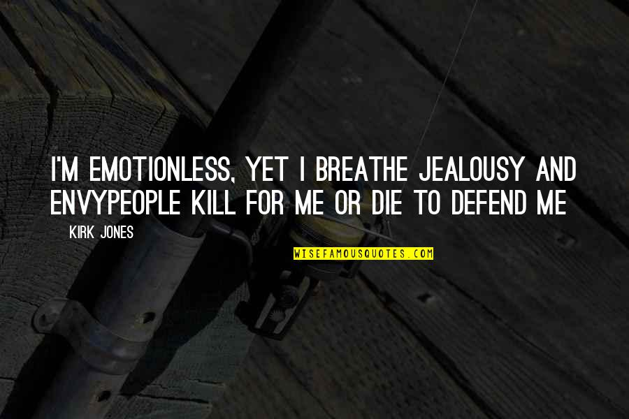 Best Emotionless Quotes By Kirk Jones: I'm emotionless, yet I breathe jealousy and envyPeople