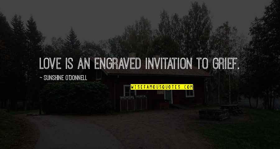 Best Engraved Love Quotes By Sunshine O'Donnell: Love is an engraved invitation to grief.