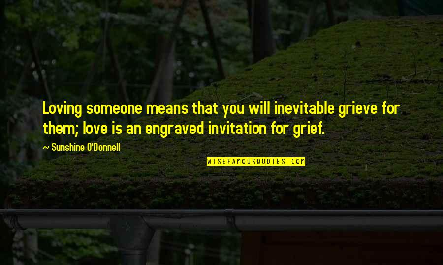 Best Engraved Love Quotes By Sunshine O'Donnell: Loving someone means that you will inevitable grieve