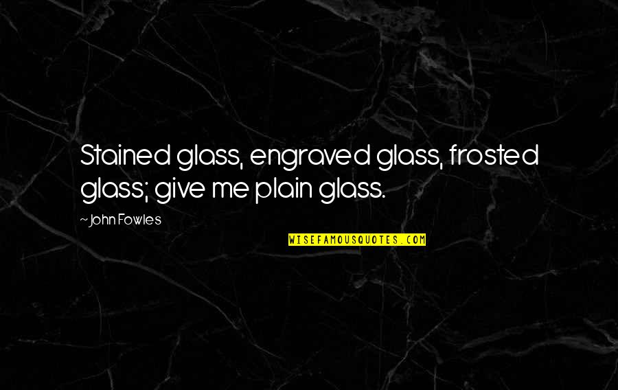 Best Engraved Quotes By John Fowles: Stained glass, engraved glass, frosted glass; give me