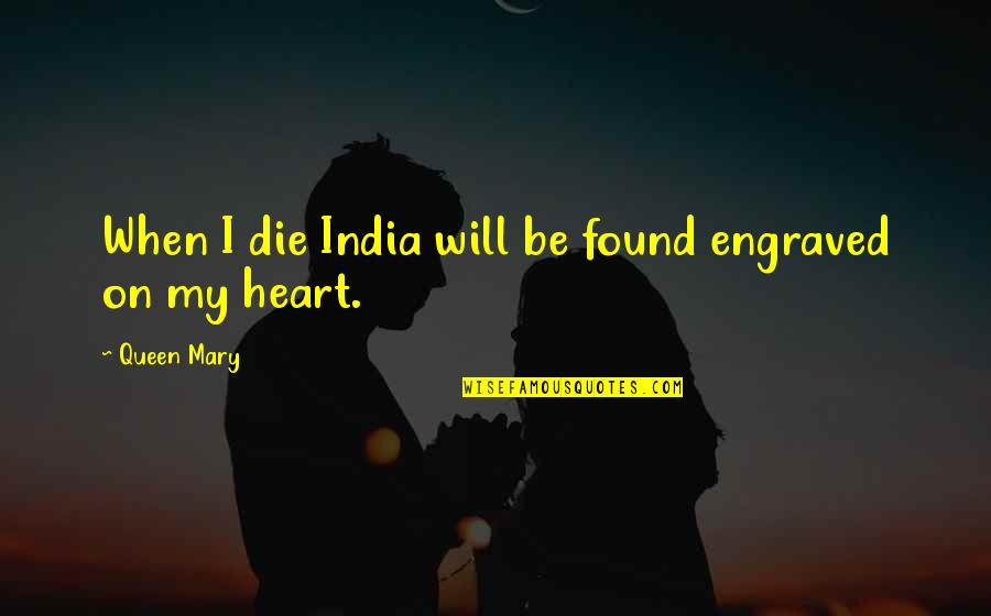 Best Engraved Quotes By Queen Mary: When I die India will be found engraved