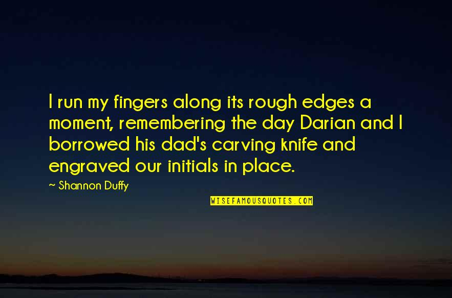 Best Engraved Quotes By Shannon Duffy: I run my fingers along its rough edges