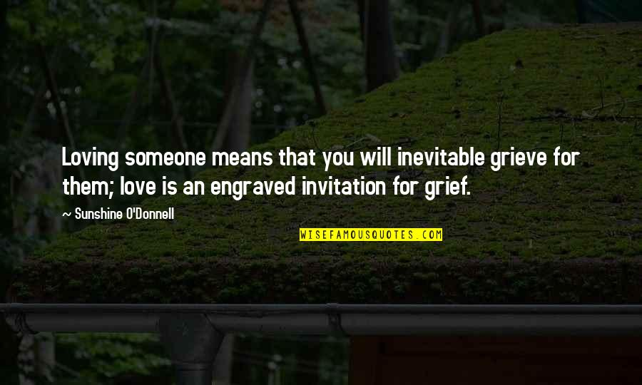Best Engraved Quotes By Sunshine O'Donnell: Loving someone means that you will inevitable grieve