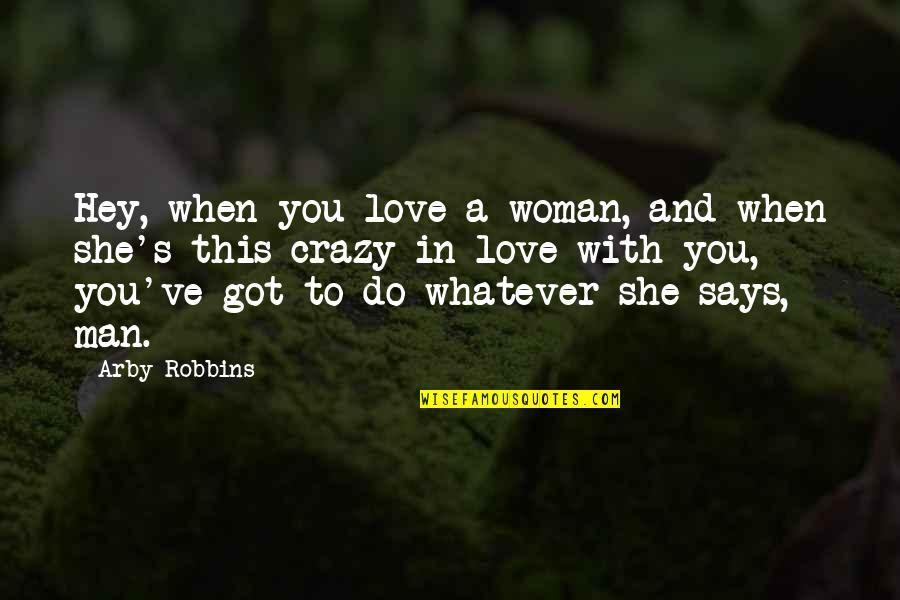 Best Ever Romantic Love Quotes By Arby Robbins: Hey, when you love a woman, and when
