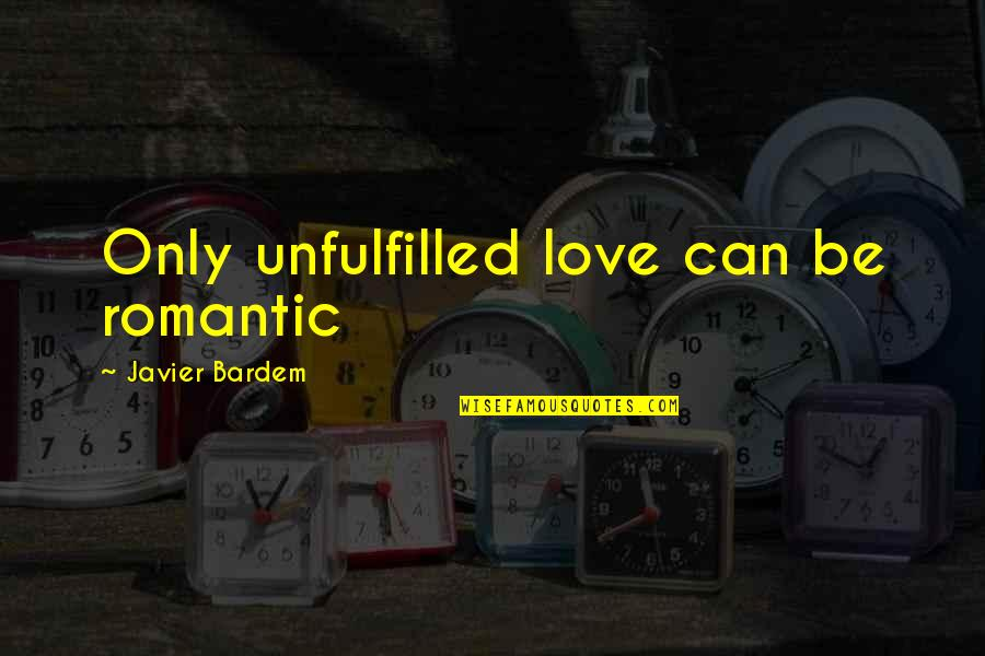 Best Ever Romantic Love Quotes By Javier Bardem: Only unfulfilled love can be romantic