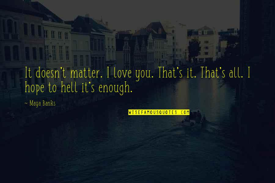 Best Ever Romantic Love Quotes By Maya Banks: It doesn't matter. I love you. That's it.