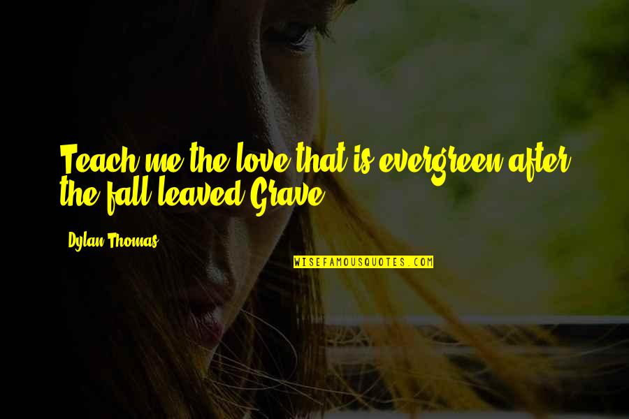 Best Evergreen Love Quotes By Dylan Thomas: Teach me the love that is evergreen after