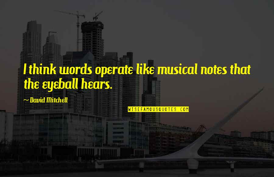 Best Eyeball Quotes By David Mitchell: I think words operate like musical notes that