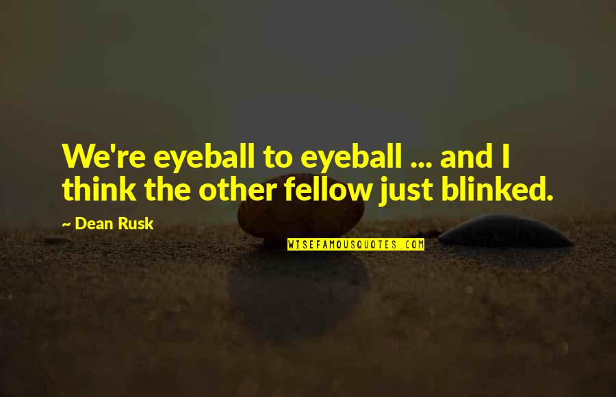 Best Eyeball Quotes By Dean Rusk: We're eyeball to eyeball ... and I think