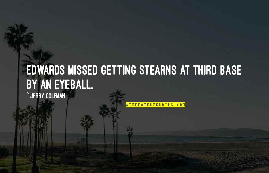 Best Eyeball Quotes By Jerry Coleman: Edwards missed getting Stearns at third base by