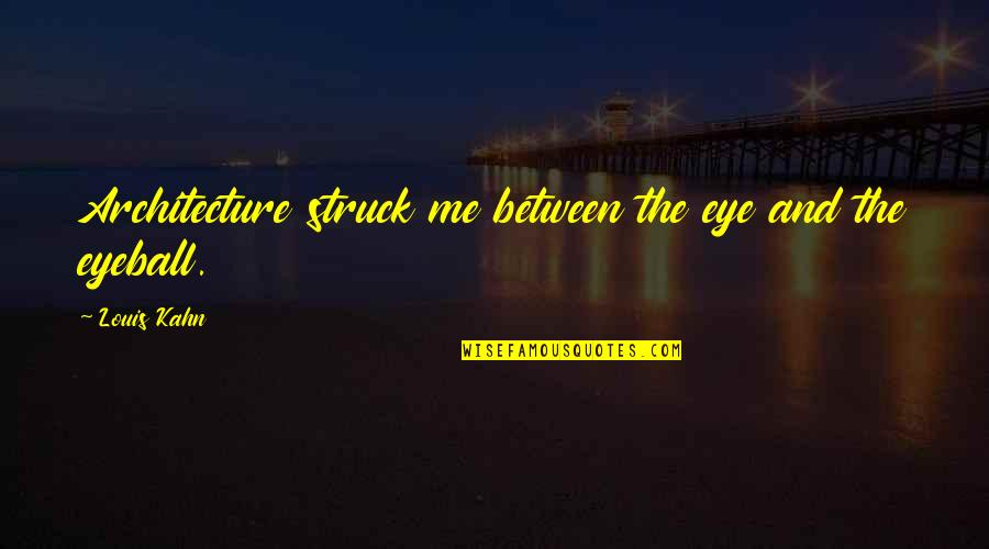 Best Eyeball Quotes By Louis Kahn: Architecture struck me between the eye and the