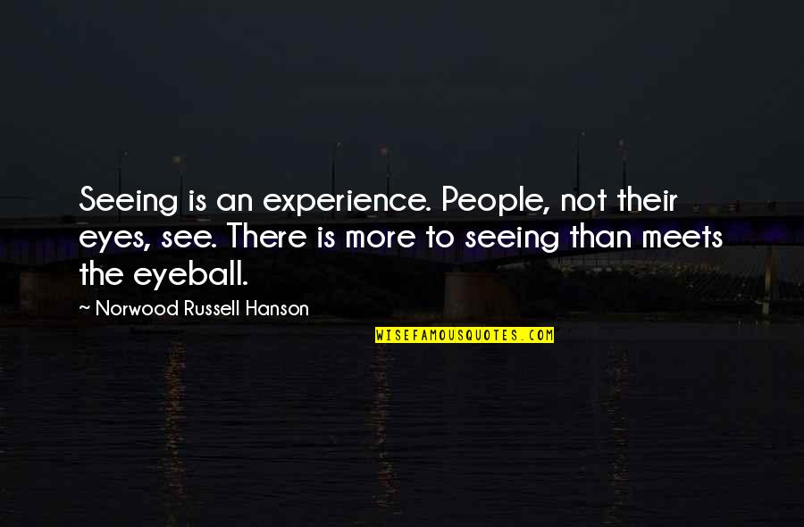 Best Eyeball Quotes By Norwood Russell Hanson: Seeing is an experience. People, not their eyes,