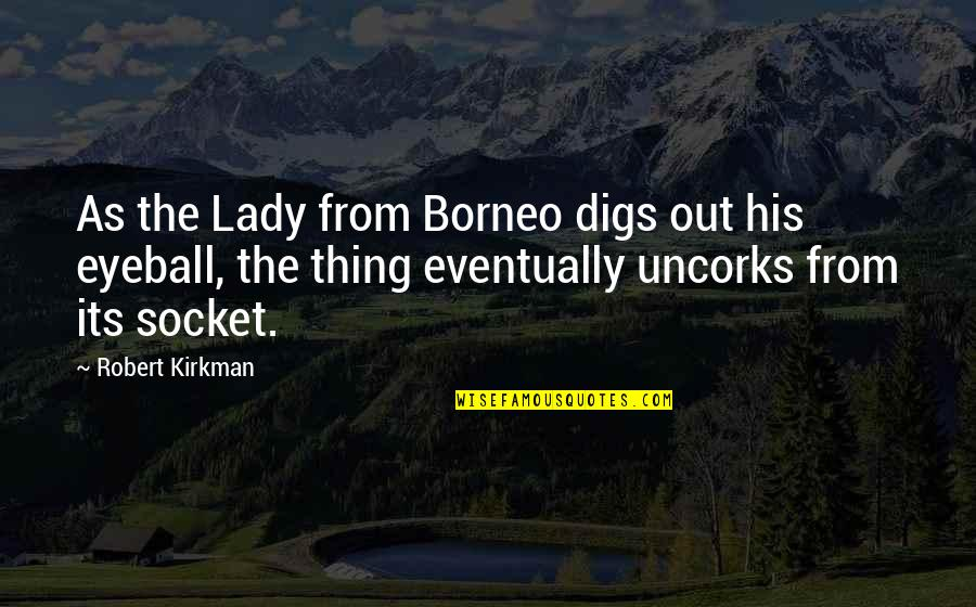 Best Eyeball Quotes By Robert Kirkman: As the Lady from Borneo digs out his