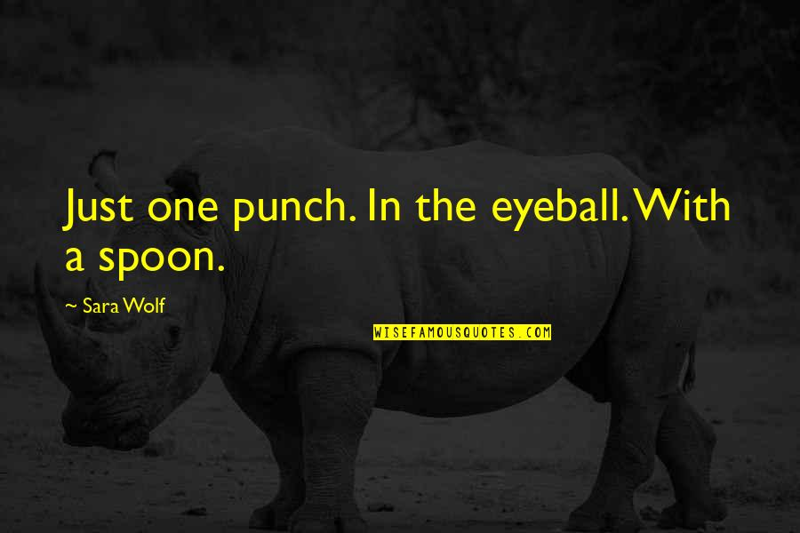 Best Eyeball Quotes By Sara Wolf: Just one punch. In the eyeball. With a