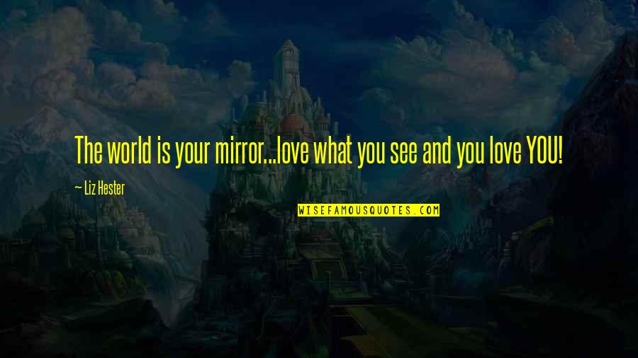 Best Famous Love Quotes By Liz Hester: The world is your mirror...love what you see