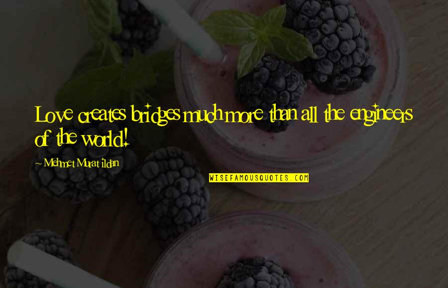 Best Famous Love Quotes By Mehmet Murat Ildan: Love creates bridges much more than all the
