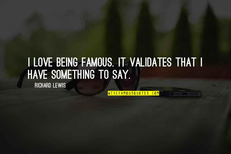 Best Famous Love Quotes By Richard Lewis: I love being famous. It validates that I