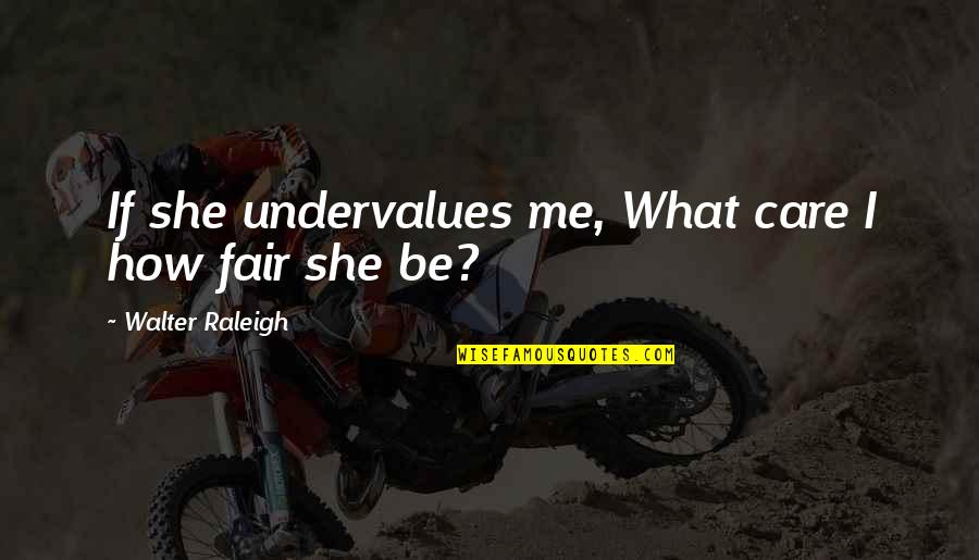 Best Famous Love Quotes By Walter Raleigh: If she undervalues me, What care I how