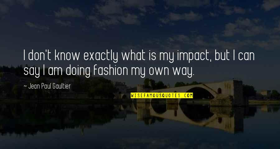 Best Fashion Quotes By Jean Paul Gaultier: I don't know exactly what is my impact,