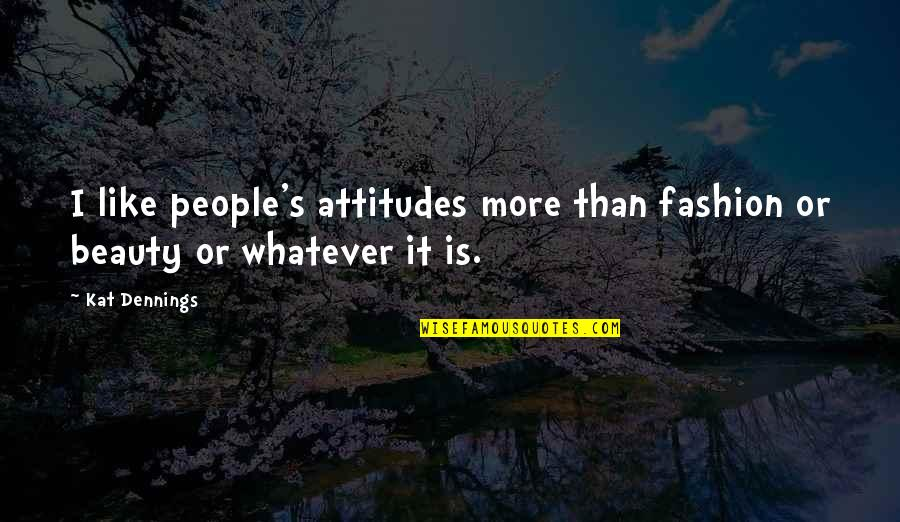 Best Fashion Quotes By Kat Dennings: I like people's attitudes more than fashion or