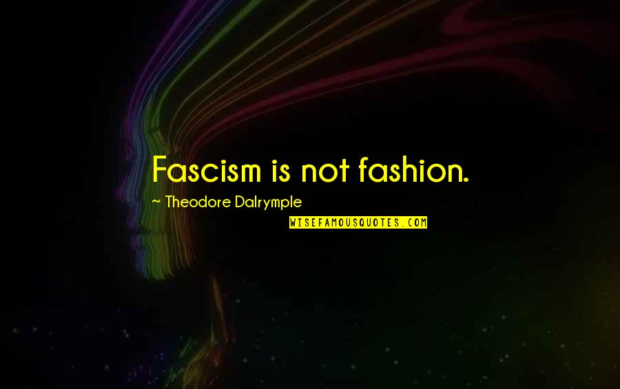 Best Fashion Quotes By Theodore Dalrymple: Fascism is not fashion.