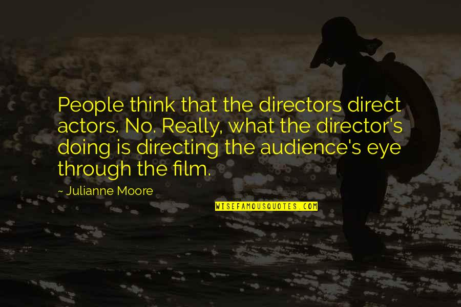Best Film Directors Quotes By Julianne Moore: People think that the directors direct actors. No.