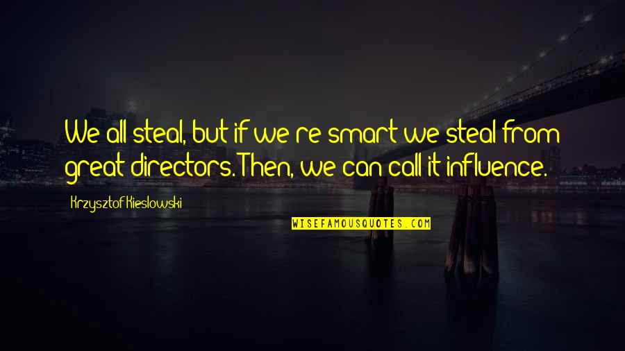 Best Film Directors Quotes By Krzysztof Kieslowski: We all steal, but if we're smart we