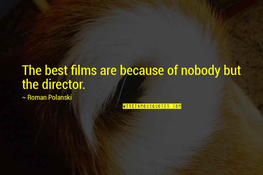 Best Film Directors Quotes By Roman Polanski: The best films are because of nobody but