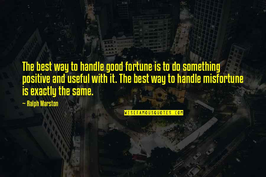 Best Fortune Quotes By Ralph Marston: The best way to handle good fortune is