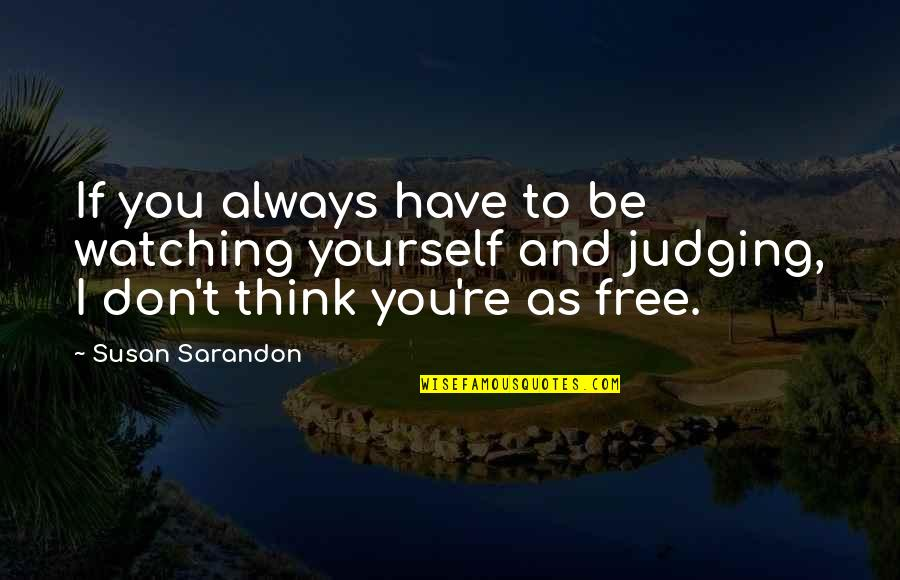Best Free Thinking Quotes By Susan Sarandon: If you always have to be watching yourself