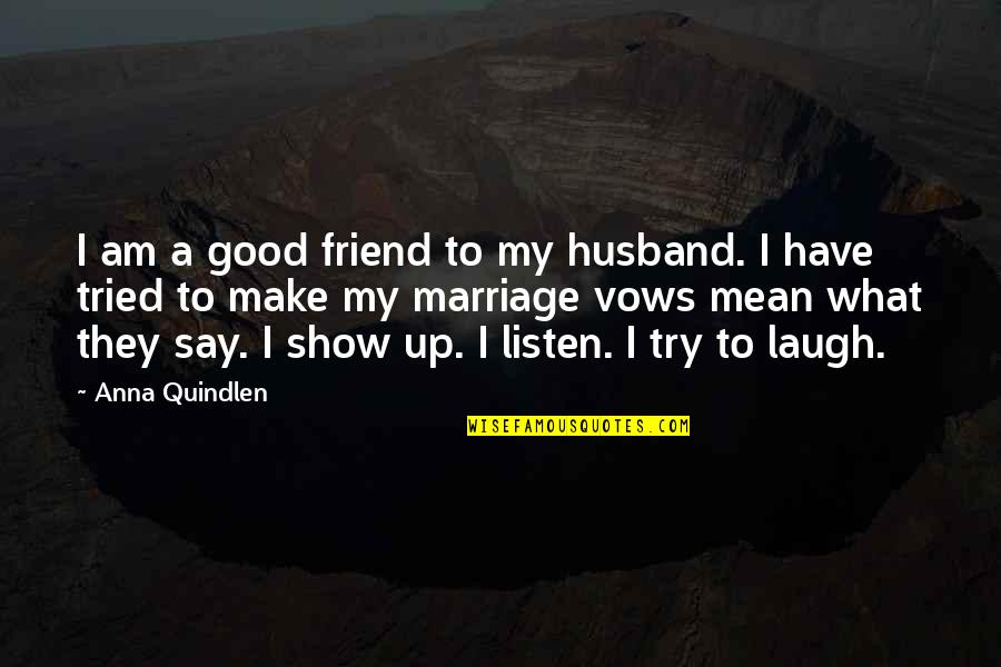 Best Friend And Laugh Quotes By Anna Quindlen: I am a good friend to my husband.