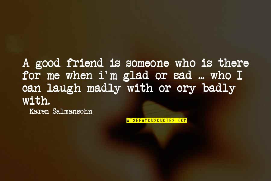 Best Friend And Laugh Quotes By Karen Salmansohn: A good friend is someone who is there
