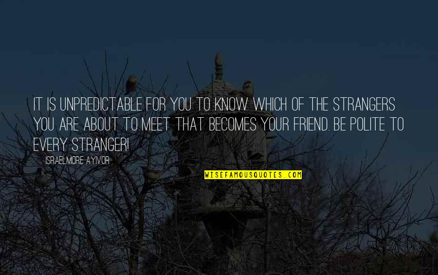 Best Friend Companion Quotes By Israelmore Ayivor: It is unpredictable for you to know which