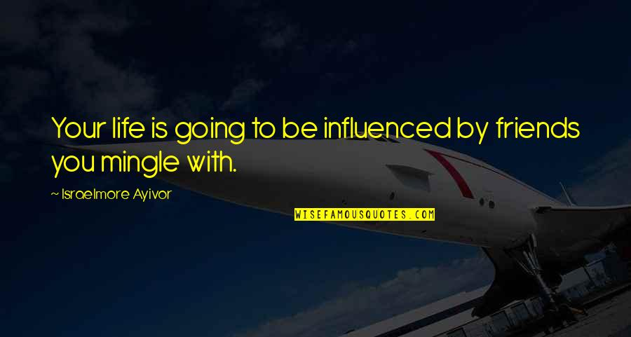 Best Friend Companion Quotes By Israelmore Ayivor: Your life is going to be influenced by