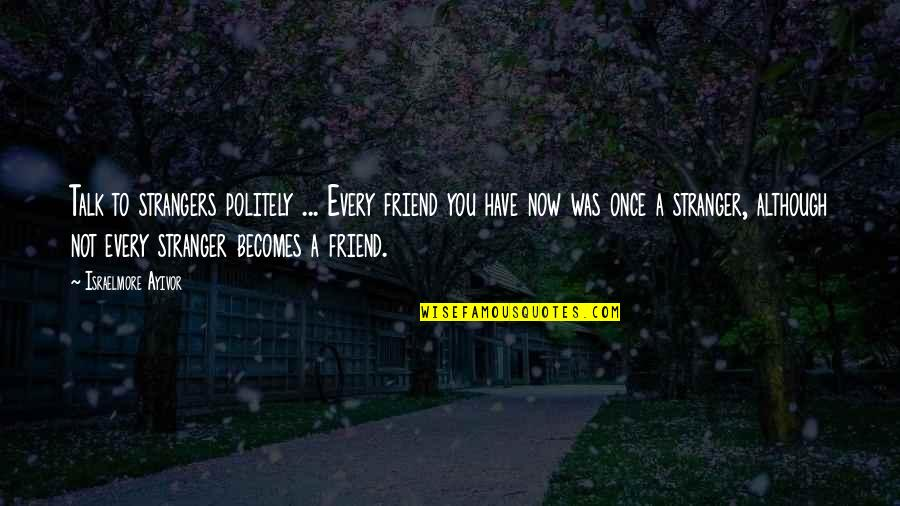 Best Friend Companion Quotes By Israelmore Ayivor: Talk to strangers politely ... Every friend you