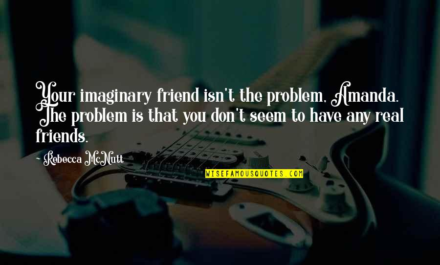 Best Friend Companion Quotes By Rebecca McNutt: Your imaginary friend isn't the problem, Amanda. The