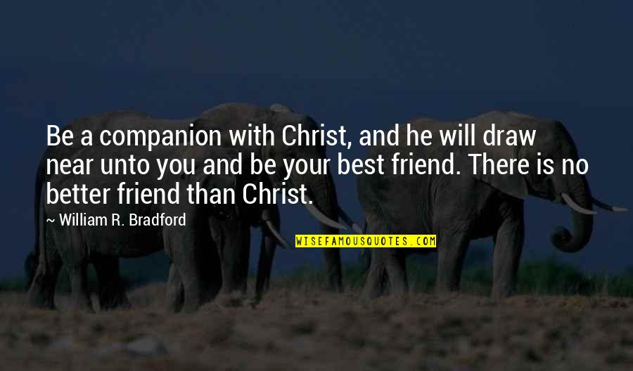 Best Friend Companion Quotes By William R. Bradford: Be a companion with Christ, and he will
