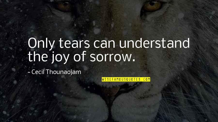 Best Friend Losing Quotes By Cecil Thounaojam: Only tears can understand the joy of sorrow.